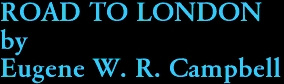 ROAD TO LONDON by Eugene W. R. Campbell