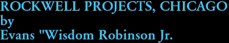 """ROCKWELL PROJECTS, CHICAGO by Evans """"Wisdom Robinson Jr."""