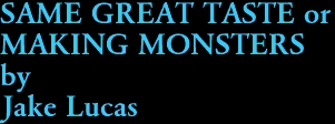 SAME GREAT TASTE or  MAKING MONSTERS by Jake Lucas