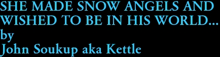 SHE MADE SNOW ANGELS AND  WISHED TO BE IN HIS WORLD... by John Soukup aka Kettle