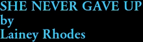 SHE NEVER GAVE UP by Lainey Rhodes