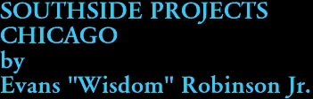 "SOUTHSIDE PROJECTS CHICAGO by Evans ""Wisdom"" Robinson Jr."