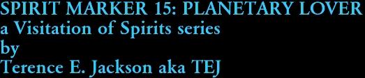 SPIRIT MARKER 15: PLANETARY LOVER a Visitation of Spirits series by Terence E. Jackson aka TEJ