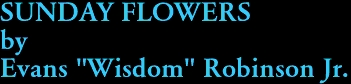 "SUNDAY FLOWERS by Evans ""Wisdom"" Robinson Jr."