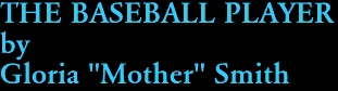 "THE BASEBALL PLAYER by Gloria ""Mother"" Smith"