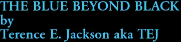 THE BLUE BEYOND BLACK by Terence E. Jackson aka TEJ