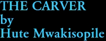 THE CARVER by Hute Mwakisopile