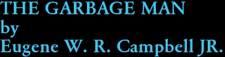 THE GARBAGE MAN by Eugene W. R. Campbell JR.