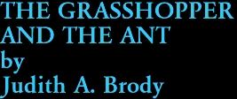 THE GRASSHOPPER  AND THE ANT by Judith A. Brody