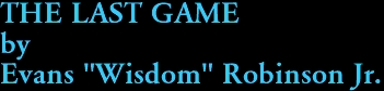 """THE LAST GAME by Evans """"Wisdom"""" Robinson Jr."""