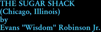 "THE SUGAR SHACK (Chicago, Illinois) by Evans ""Wisdom"" Robinson Jr."