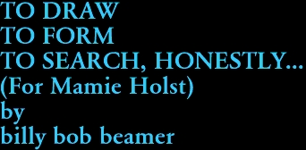 TO DRAW TO FORM TO SEARCH, HONESTLY... (For Mamie Holst) by billy bob beamer