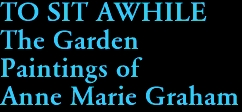 TO SIT AWHILE The Garden  Paintings of Anne Marie Graham