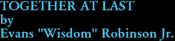 """TOGETHER AT LAST by Evans """"Wisdom"""" Robinson Jr."""