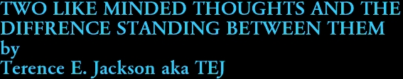 TWO LIKE MINDED THOUGHTS AND THE  DIFFRENCE STANDING BETWEEN THEM by Terence E. Jackson aka TEJ