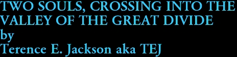TWO SOULS, CROSSING INTO THE  VALLEY OF THE GREAT DIVIDE by Terence E. Jackson aka TEJ