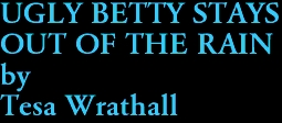 UGLY BETTY STAYS  OUT OF THE RAIN by Tesa Wrathall