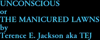 UNCONSCIOUS or THE MANICURED LAWNS by Terence E. Jackson aka TEJ