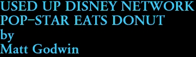 USED UP DISNEY NETWORK  POP-STAR EATS DONUT by Matt Godwin