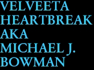 VELVEETA  HEARTBREAK  AKA  MICHAEL J.  BOWMAN