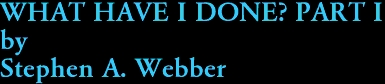 WHAT HAVE I DONE? PART I by Stephen A. Webber