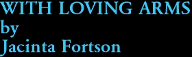 WITH LOVING ARMS by Jacinta Fortson