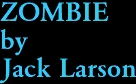 ZOMBIE by Jack Larson