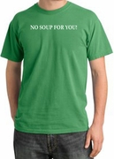 No Soup For You Funny Pigment Dyed T-Shirts