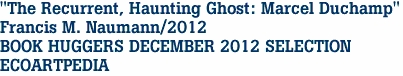 """The Recurrent, Haunting Ghost: Marcel Duchamp"" Francis M. Naumann/2012 BOOK HUGGERS DECEMBER 2012 SELECTION ECOARTPEDIA"