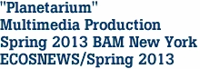 """Planetarium"" Multimedia Production Spring 2013 BAM New York ECOSNEWS/Spring 2013"
