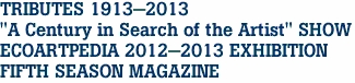 "TRIBUTES 1913-2013 ""A Century in Search of the Artist"" SHOW ECOARTPEDIA 2012-2013 EXHIBITION FIFTH SEASON MAGAZINE"
