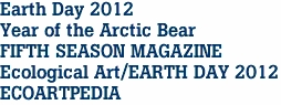 Earth Day 2012 Year of the Arctic Bear FIFTH SEASON MAGAZINE Ecological Art/EARTH DAY 2012 ECOARTPEDIA