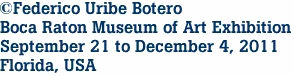 ©Federico Uribe Botero Boca Raton Museum of Art Exhibition September 21 to December 4, 2011 Florida, USA