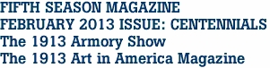 FIFTH SEASON MAGAZINE FEBRUARY 2013 ISSUE: CENTENNIALS The 1913 Armory Show The 1913 Art in America Magazine