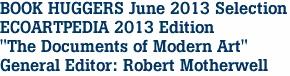 "BOOK HUGGERS June 2013 Selection ECOARTPEDIA 2013 Edition ""The Documents of Modern Art"" General Editor: Robert Motherwell"