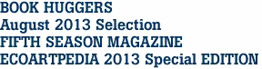BOOK HUGGERS  August 2013 Selection FIFTH SEASON MAGAZINE ECOARTPEDIA 2013 Special EDITION