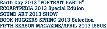"Earth Day 2013 ""PORTRAIT EARTH"" ECOARTPEDIA 2013 Special Edition SOUND ART 2013 SHOW BOOK HUGGERS SPRING 2013 Selection FIFTH SEASON MAGAZINE/APRIL 2013 ISSUE"