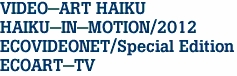 VIDEO-ART HAIKU HAIKU-IN-MOTION/2012 ECOVIDEONET/Special Edition ECOART-TV