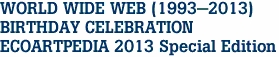 WORLD WIDE WEB (1993-2013) BIRTHDAY CELEBRATION ECOARTPEDIA 2013 Special Edition
