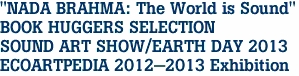"""NADA BRAHMA: The World is Sound"" BOOK HUGGERS SELECTION SOUND ART SHOW/EARTH DAY 2013 ECOARTPEDIA 2012-2013 Exhibition"
