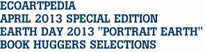 "ECOARTPEDIA  APRIL 2013 SPECIAL EDITION EARTH DAY 2013 ""PORTRAIT EARTH"" BOOK HUGGERS SELECTIONS"