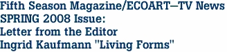 "Fifth Season Magazine/ECOART-TV News SPRING 2008 Issue: Letter from the Editor Ingrid Kaufmann ""Living Forms"""