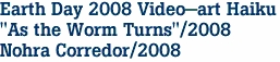 "Earth Day 2008 Video-art Haiku ""As the Worm Turns""/2008 Nohra Corredor/2008"