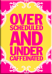 Over Scheduled Under Caffeinated Magnet