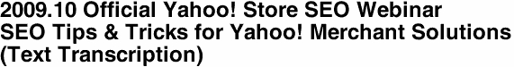 2009.10 Official Yahoo! Store SEO Webinar  SEO Tips & Tricks for Yahoo! Merchant Solutions (Text Transcription)