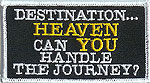 DESTINATION ... HEAVEN CAN YOU HANDLE THE JOURNEY? - EMBROIDERED PATCH