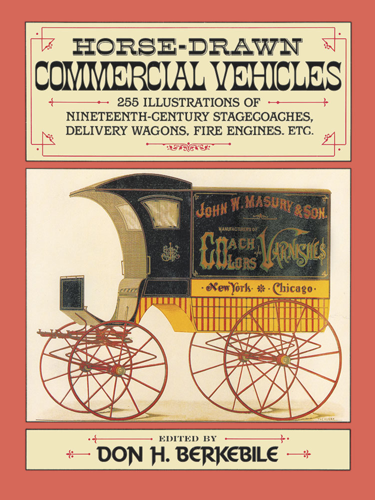 Horse-Drawn Commercial Vehicles: 255 Illustrations of Nineteenth-Century Stagecoaches, Delivery Wagons, Fire Engines, etc.