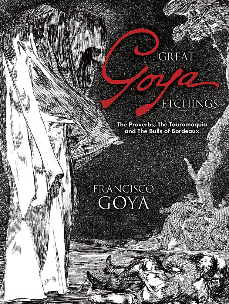 Great Goya Etchings: The Proverbs, The Tauromaquia and The Bulls of Bordeaux