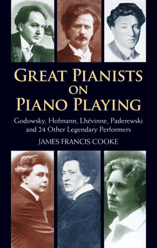 Great Pianists on Piano Playing: Godowsky, Hofmann, Lhevinne, Paderewski and 24 Other Legendary Performers