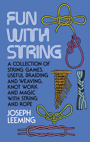 Fun with String: A Collection of String Games, Useful Braiding and Weaving, Knot Work and Magic with String and Rope
